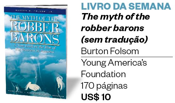 LIVRO DA SEMANA The myth of the robber barons  (sem tradução) Burton Folsom Young America's Foundation 170 páginas US$ 10 (Foto: Divulgação)