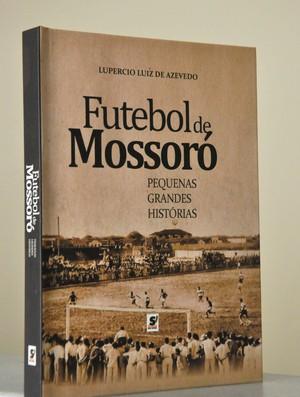 Livro 'Futebol de Mossoró', do radialista Lupércio Luiz (Foto: Divulgação)