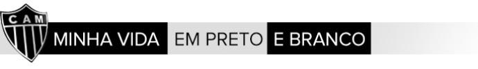 Header_Minha-Vida-em-Preto-e-Branco_ATLETICO-MG (Foto: Infoesporte)
