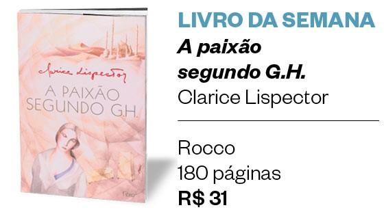 LIVRO DA SEMANA | A paixão  segundo G.H.  Clarice Lispector  Rocco 180 páginas R$ 31 (Foto: Divulgação)