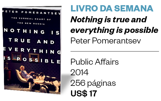 LIVRO DA SEMANA - Nothing is true and everything is possible - Peter Pomerantsev (Public Affairs, 2014, 256 páginas, US$ 17) (Foto: Divulgação)