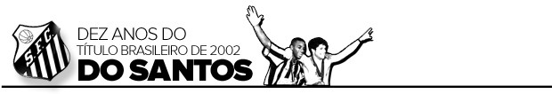 header -  dez anos do título brasileiro de 2002 do santos (Foto: arte esporte)