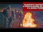 Diretor de 'Quarteto Fantástico' critica filme: 'Um ano atrás, ele era fantástico'