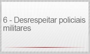 6 – DESRESPEITAR POLICIAIS MILITARES (Foto: G1)