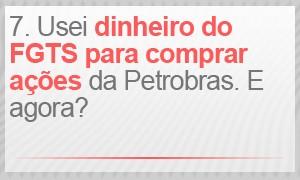 Usei o dinheiro do FGTS para comprar ações da Petrobras. E agora? (Foto: G1)
