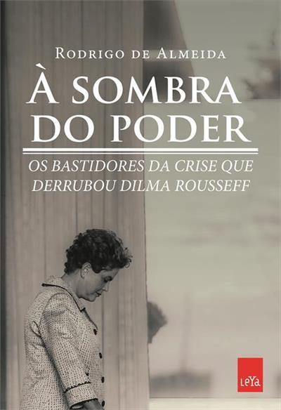 Livro 'À sombra do poder' foi escrito pelo jornalista e cientista político Rodrigo de Almeida, que foi assessor de imprensa do Ministério da Fazenda e secretário de imprensa da Presidência da República