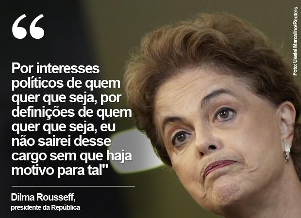 Dilma Rousseff diz que não deixará o cargo sem motivo (Foto: Ueslei Marcelino/Reuters)