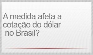 A medida afeta o câmbio no Brasil? (Foto: G1)