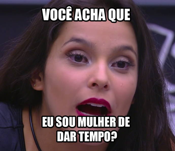Emilly acha que sou mulher de dar tempo? (Foto: TV Globo)
