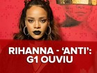 Rihanna esquece hits óbvios e faz de 'Anti' um álbum 'do contra'; G1 ouviu