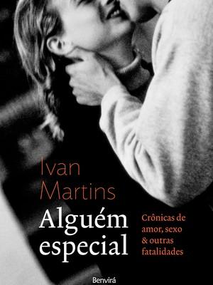 ALGUÉM ESPECIAL Crônicas de amor, sexo & outras fatalidades - Livro de Ivan Martins (Foto: Divulgação)