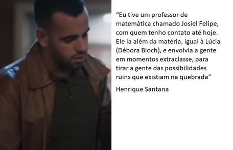 Henrique Santana ('Pico da Nelbina') está na segunda temporada da série. Ele cresceu numa área carente de São Paulo e estudou em escolas públicas TV Globo