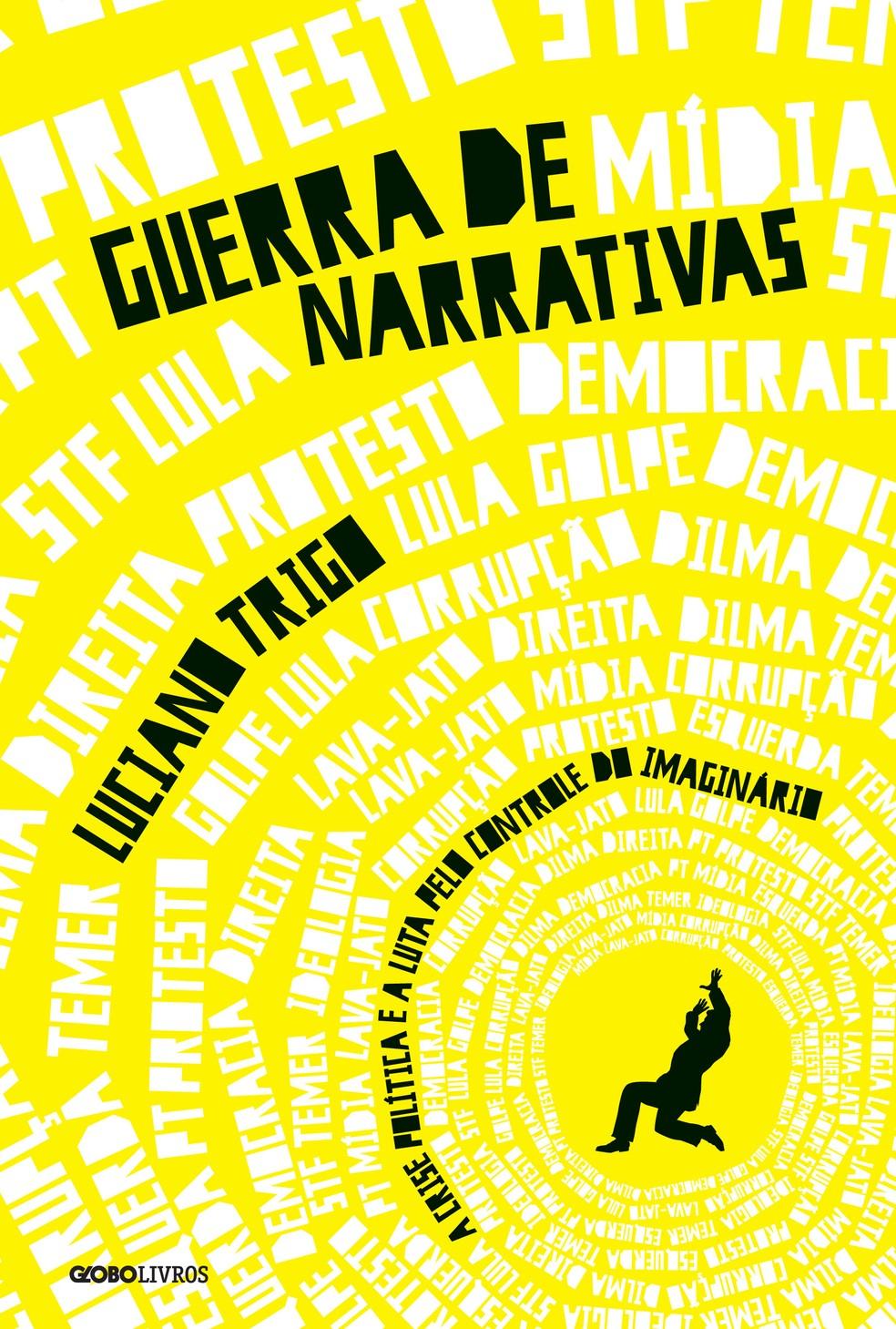 Capa do livro 'Guerra de narrativas – A crise política e a luta pelo controle do imaginário' (Globo Livros), do jornalista e escritor Luciano Trigo (Foto: Divulgação/Globo Livros)