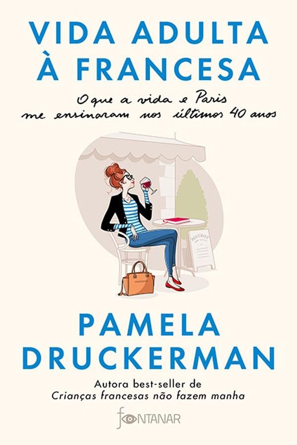 Vida Adulta à Francesa - O que a Vida e Paris Me Ensinaram nos Últimos 40 Anos (Fontanar, 288 págs., R$ 44,90), de  Pamela Druckerman: livro lista as descobertas da autora até chegar à maturidade (Foto: Reprodução)